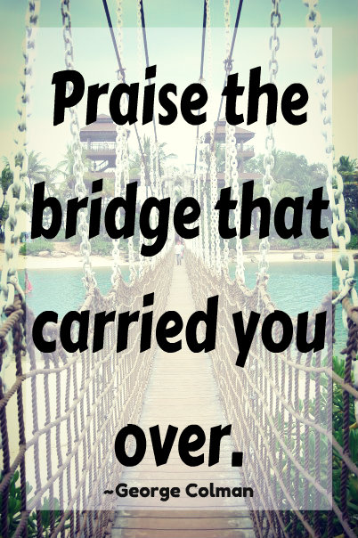 Praise the bridge that carried you over