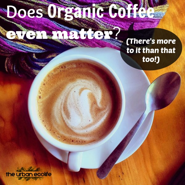 Does Organic Coffee really even matter? - The Urban Ecolife